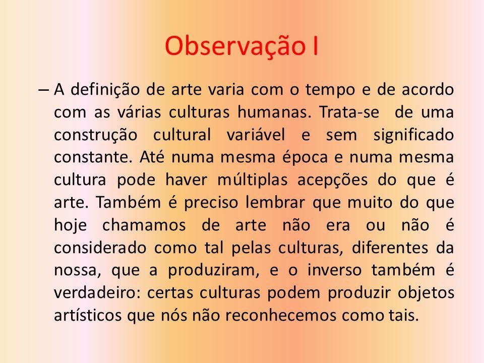 Observação I – A definição de arte varia com o tempo e de acordo com as várias culturas humanas.