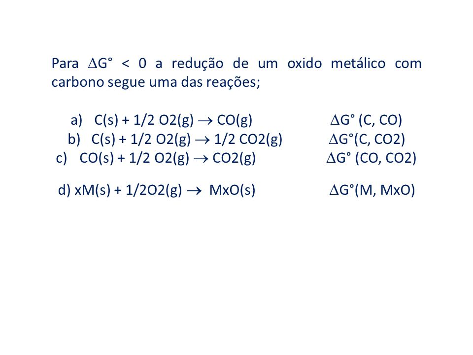 Para G° < 0 a redução de um oxido metálico com carbono segue uma das reações; a)C(s) + 1/2 O2(g) CO(g) G° (C, CO) b)C(s) + 1/2 O2(g) 1/2 CO2(g) G°(C,