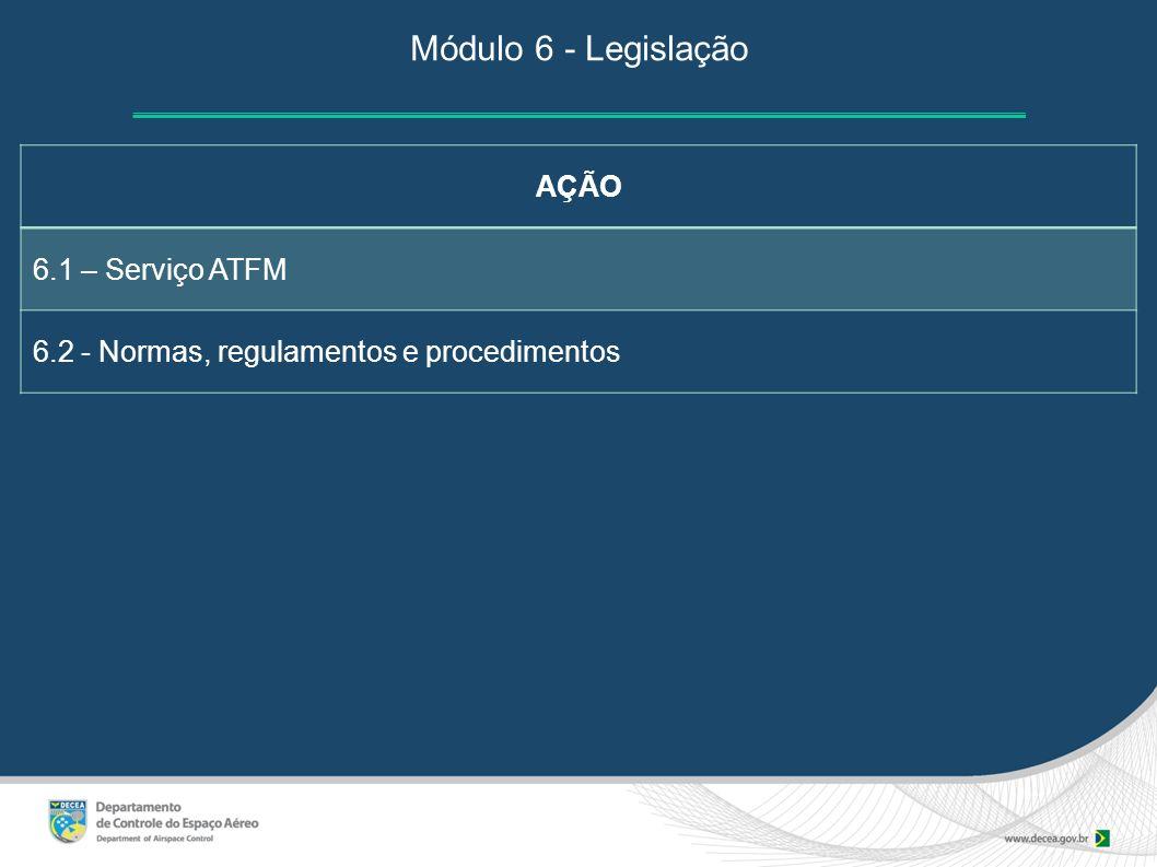 Módulo 6 - Legislação AÇÃO 6.1 – Serviço ATFM 6.2 - Normas, regulamentos e procedimentos