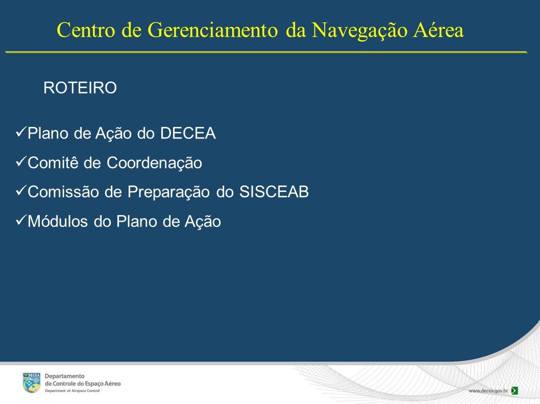 Centro de Gerenciamento da Navegação Aérea ROTEIRO Plano de Ação do DECEA Comitê de Coordenação Comissão de Preparação do SISCEAB Módulos do Plano de