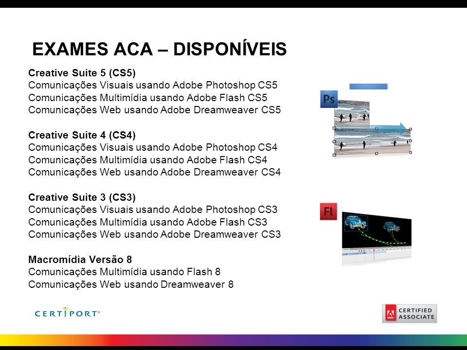 EXAMES ACA – DISPONÍVEIS Creative Suite 5 (CS5) Comunicações Visuais usando Adobe Photoshop CS5 Comunicações Multimídia usando Adobe Flash CS5 Comunic