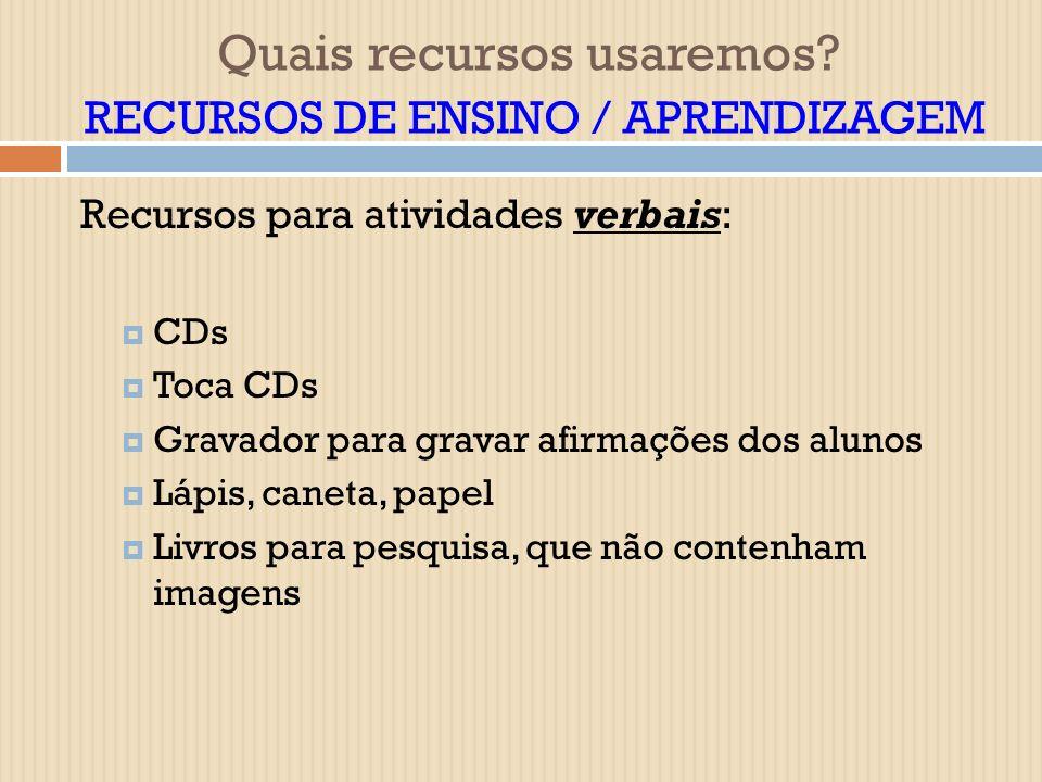 Recursos para atividades verbais: CDs Toca CDs Gravador para gravar afirmações dos alunos Lápis, caneta, papel Livros para pesquisa, que não contenham