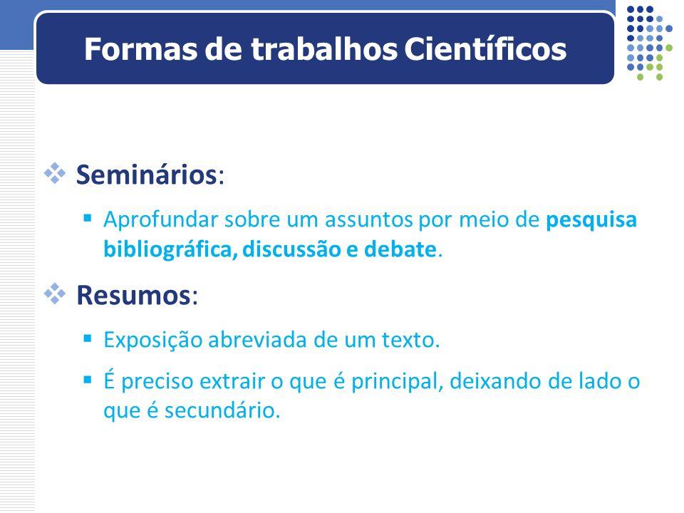 Seminários: Aprofundar sobre um assuntos por meio de pesquisa bibliográfica, discussão e debate. Resumos: Exposição abreviada de um texto. É preciso e