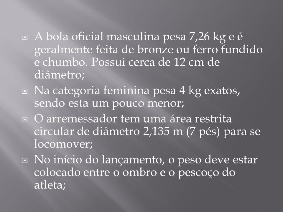 A bola oficial masculina pesa 7,26 kg e é geralmente feita de bronze ou ferro fundido e chumbo. Possui cerca de 12 cm de diâmetro; Na categoria femini