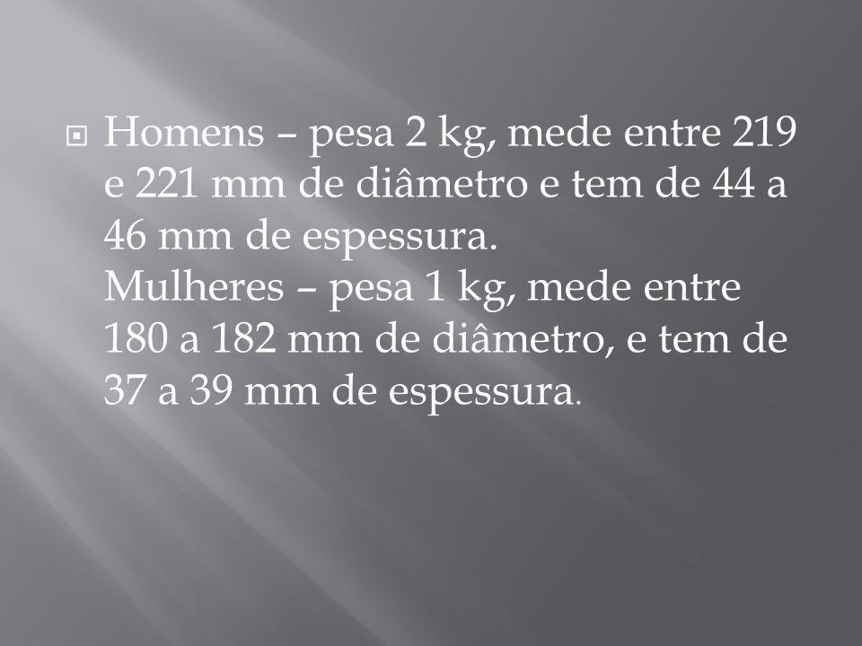 Homens – pesa 2 kg, mede entre 219 e 221 mm de diâmetro e tem de 44 a 46 mm de espessura. Mulheres – pesa 1 kg, mede entre 180 a 182 mm de diâmetro, e