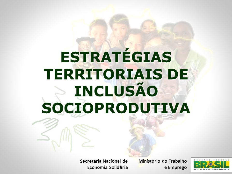 ESTRATÉGIAS TERRITORIAIS DE INCLUSÃO SOCIOPRODUTIVA Secretaria Nacional de Economia Solid á ria Minist é rio do Trabalho e Emprego
