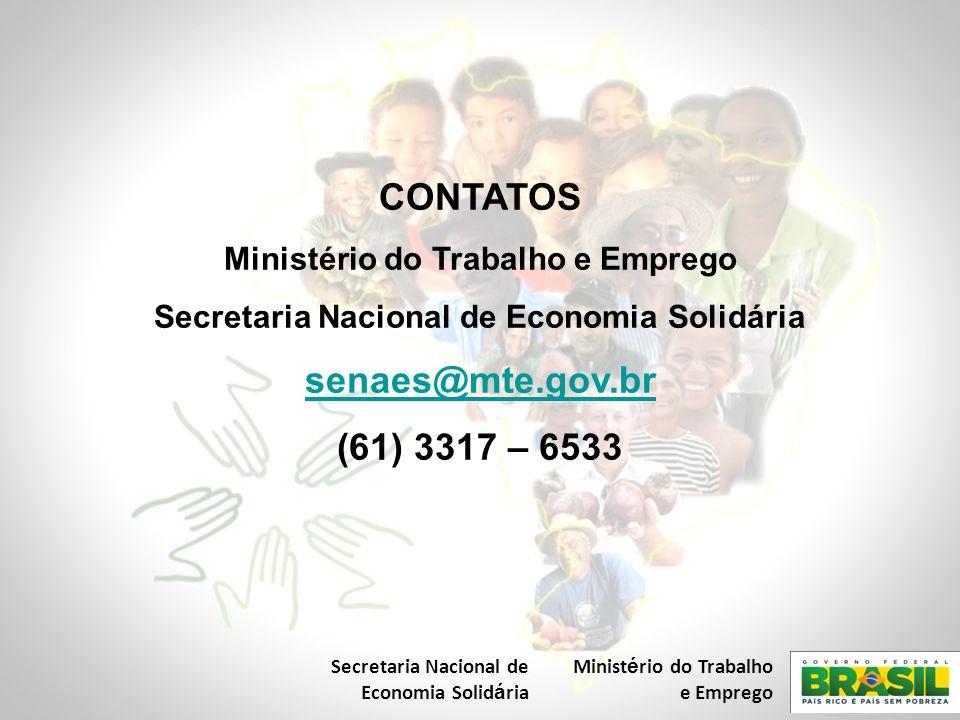 CONTATOS Ministério do Trabalho e Emprego Secretaria Nacional de Economia Solidária senaes@mte.gov.br (61) 3317 – 6533 Secretaria Nacional de Economia Solid á ria Minist é rio do Trabalho e Emprego