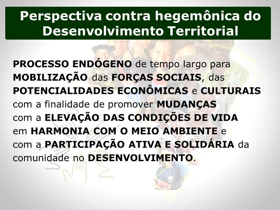 Perspectiva contra hegemônica do Desenvolvimento Territorial PROCESSO ENDÓGENO de tempo largo para MOBILIZAÇÃO das FORÇAS SOCIAIS, das POTENCIALIDADES ECONÔMICAS e CULTURAIS com a finalidade de promover MUDANÇAS com a ELEVAÇÃO DAS CONDIÇÕES DE VIDA em HARMONIA COM O MEIO AMBIENTE e com a PARTICIPAÇÃO ATIVA E SOLIDÁRIA da comunidade no DESENVOLVIMENTO.