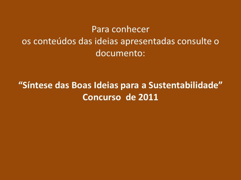 Para conhecer os conteúdos das ideias apresentadas consulte o documento: Síntese das Boas Ideias para a Sustentabilidade Concurso de 2011