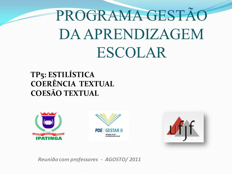PROGRAMA GESTÃO DA APRENDIZAGEM ESCOLAR Reunião com professores - AGOSTO/ 2011 TP5: ESTILÍSTICA COERÊNCIA TEXTUAL COESÃO TEXTUAL