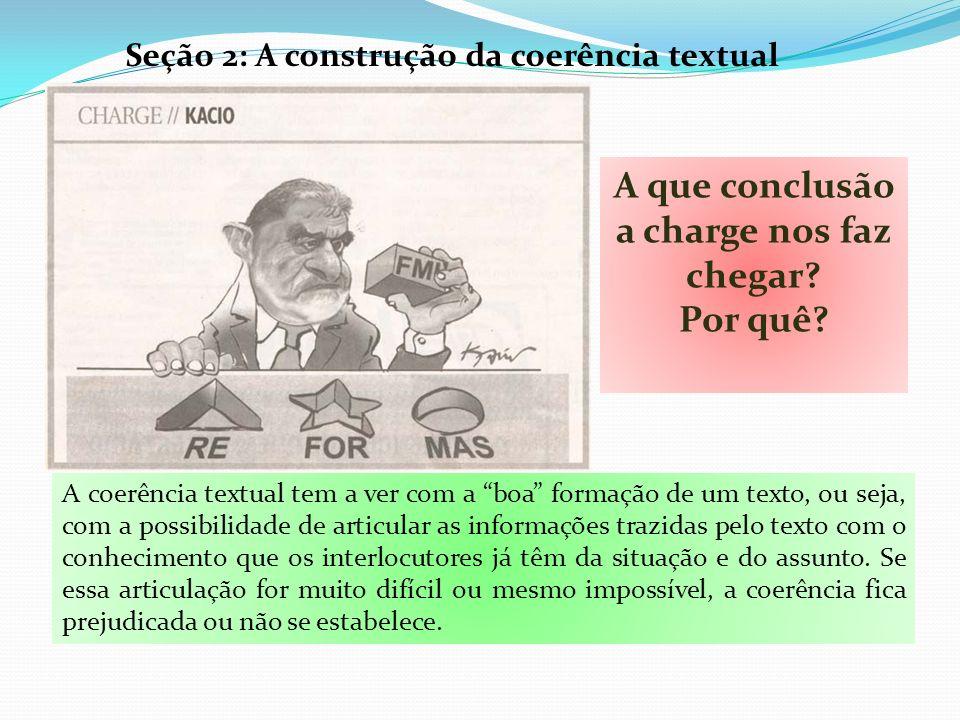 Seção 2: A construção da coerência textual A que conclusão a charge nos faz chegar? Por quê? A coerência textual tem a ver com a boa formação de um te