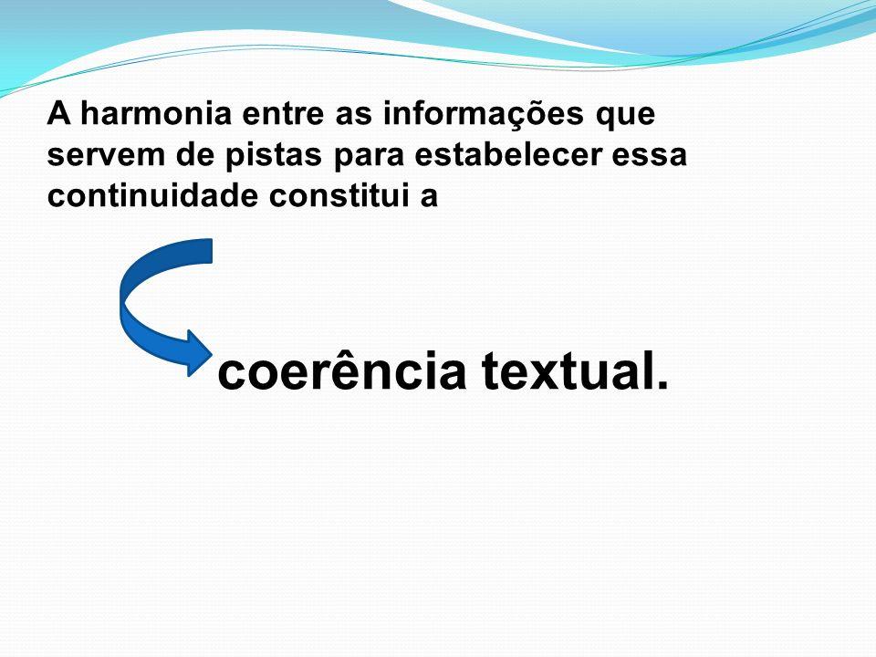 A harmonia entre as informações que servem de pistas para estabelecer essa continuidade constitui a coerência textual.