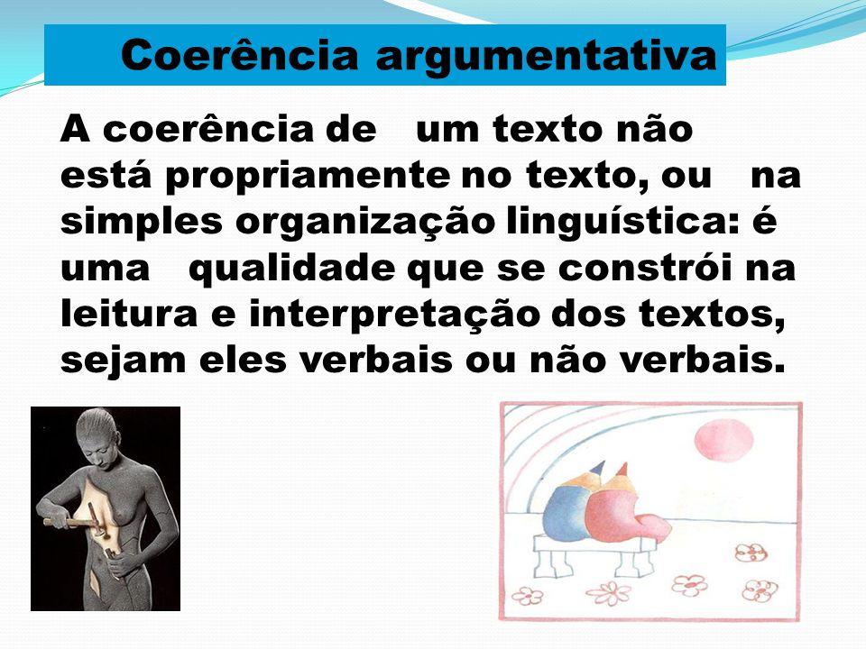 A coerência de um texto não está propriamente no texto, ou na simples organização linguística: é uma qualidade que se constrói na leitura e interpreta