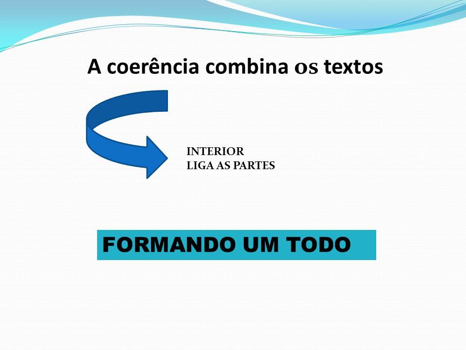 A coerência combina os textos FORMANDO UM TODO INTERIOR LIGA AS PARTES
