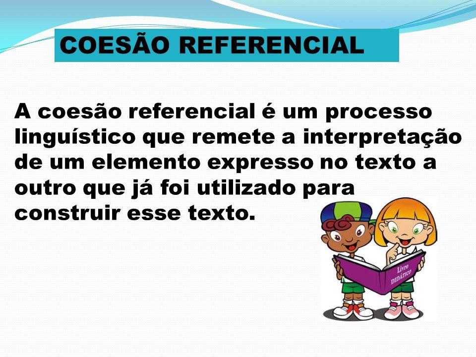 COESÃO REFERENCIAL A coesão referencial é um processo linguístico que remete a interpretação de um elemento expresso no texto a outro que já foi utili