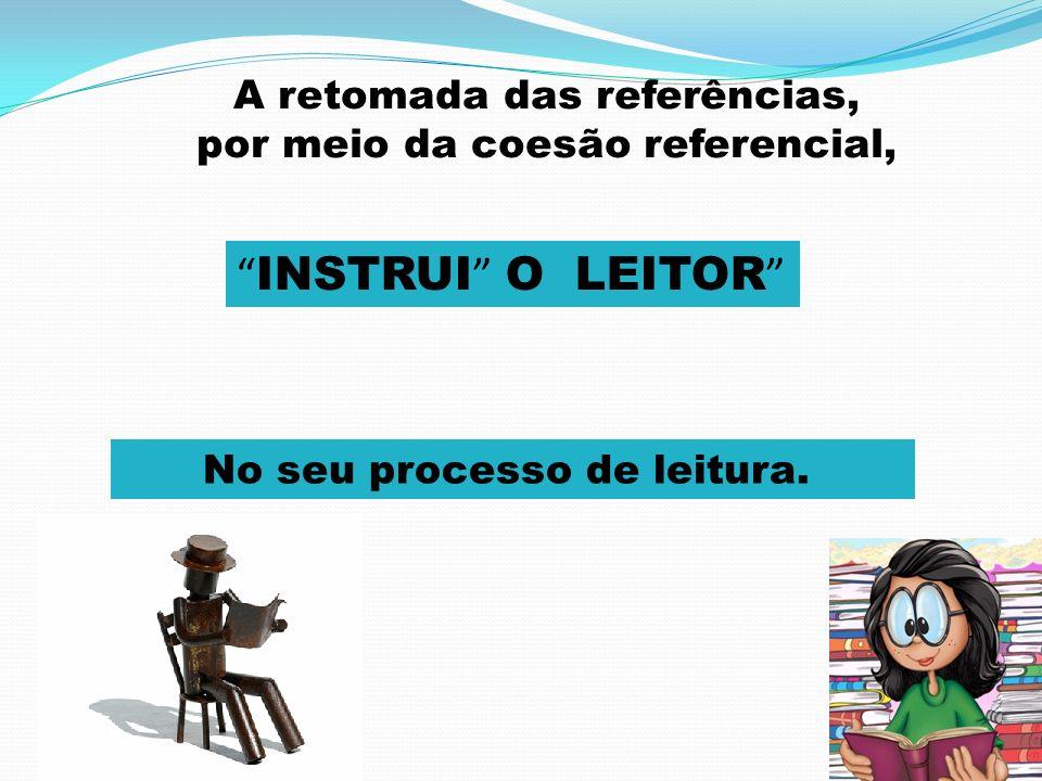A retomada das referências, por meio da coesão referencial, INSTRUI O LEITOR No seu processo de leitura.