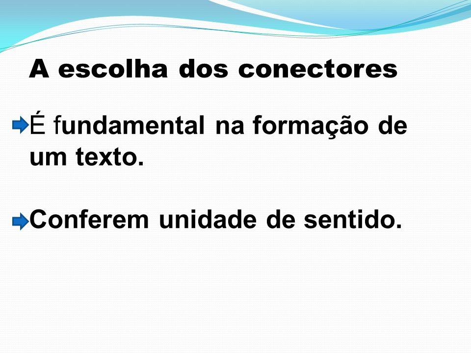 A escolha dos conectores É fundamental na formação de um texto. Conferem unidade de sentido.