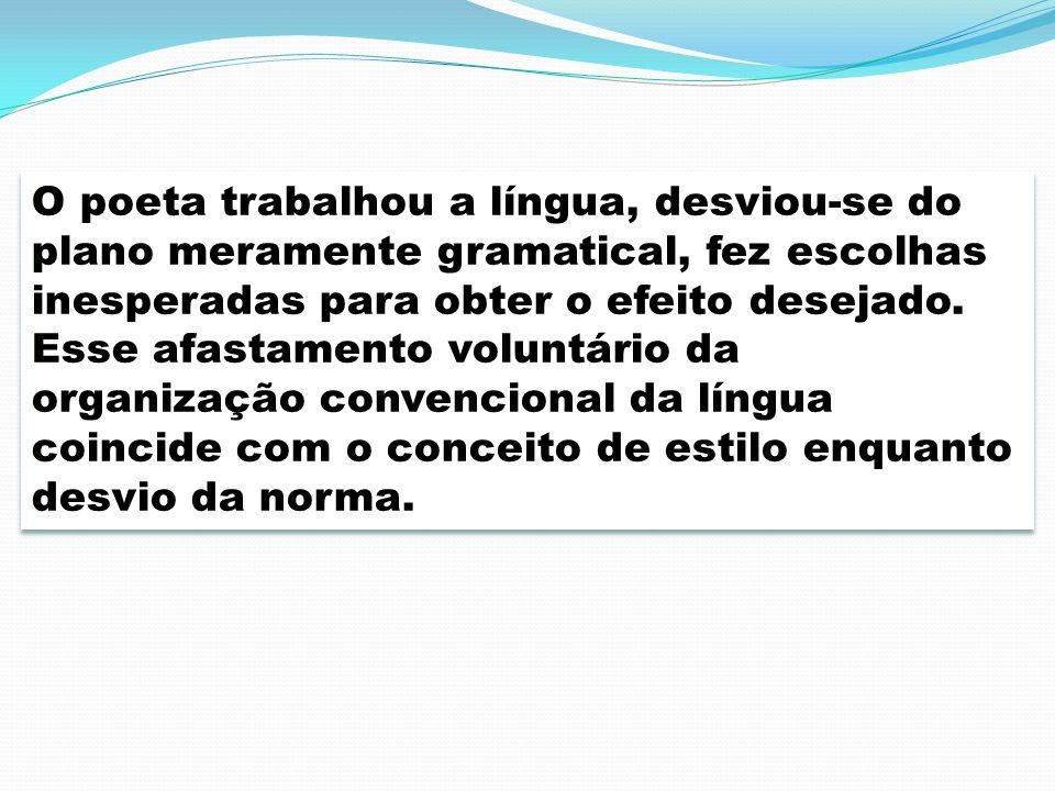 O poeta trabalhou a língua, desviou-se do plano meramente gramatical, fez escolhas inesperadas para obter o efeito desejado. Esse afastamento voluntár
