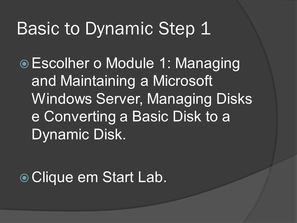 Basic to Dynamic Step 1 Escolher o Module 1: Managing and Maintaining a Microsoft Windows Server, Managing Disks e Converting a Basic Disk to a Dynamic Disk.