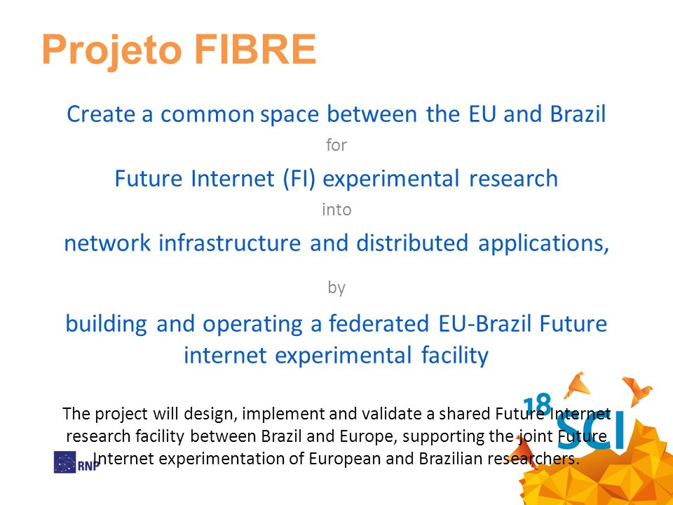 Projeto FIBRE Create a common space between the EU and Brazil for Future Internet (FI) experimental research into network infrastructure and distributed applications, by building and operating a federated EU-Brazil Future internet experimental facility The project will design, implement and validate a shared Future Internet research facility between Brazil and Europe, supporting the joint Future Internet experimentation of European and Brazilian researchers.