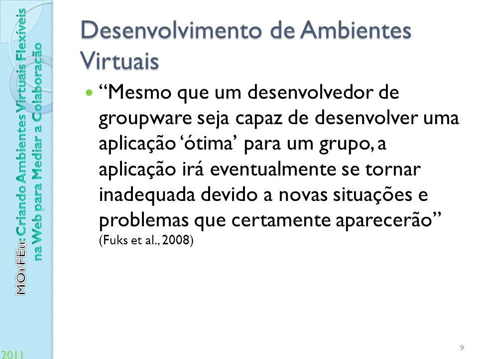 2011 Desenvolvimento de Ambientes Virtuais Em face das dificuldades de construção e manutenção, o desenvolvedor de groupware gasta mais tempo lidando com dificuldades técnicas que moderando e provendo suporte para as interações entre os usuários.