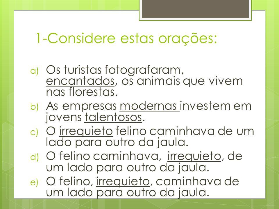 1-Considere estas orações: a) Os turistas fotografaram, encantados, os animais que vivem nas florestas. b) As empresas modernas investem em jovens tal