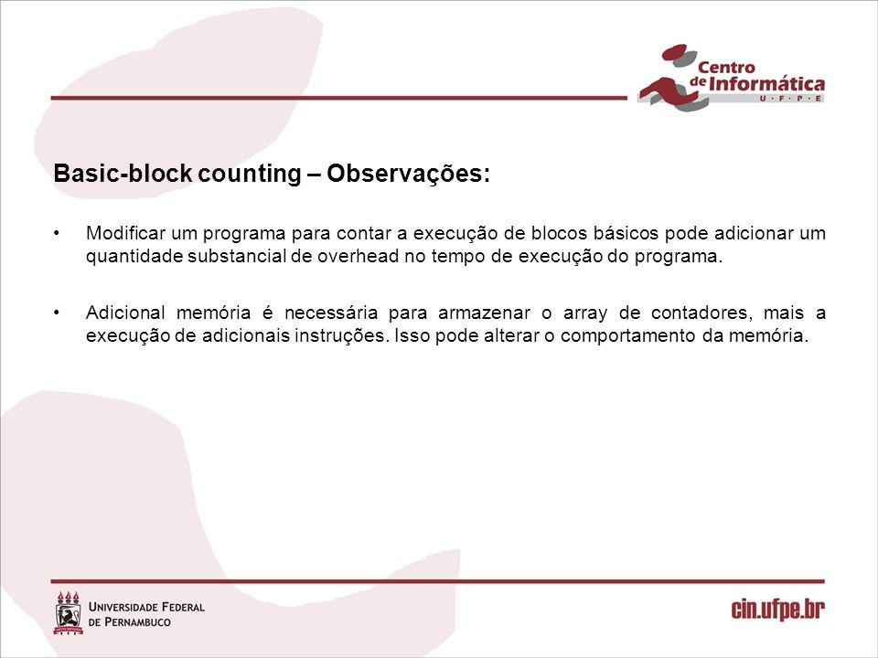 Basic-block counting – Observações: Modificar um programa para contar a execução de blocos básicos pode adicionar um quantidade substancial de overhead no tempo de execução do programa.