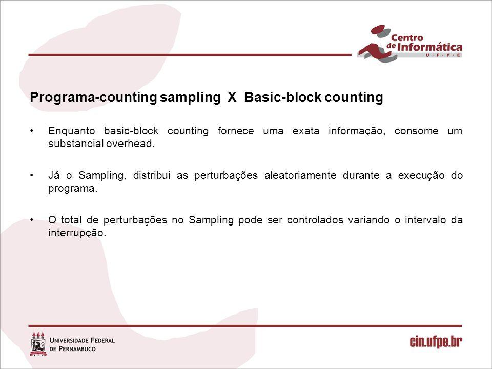 Programa-counting sampling X Basic-block counting Enquanto basic-block counting fornece uma exata informação, consome um substancial overhead. Já o Sa