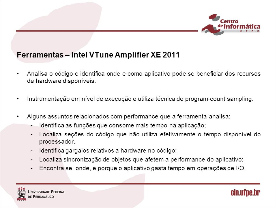 Ferramentas – Intel VTune Amplifier XE 2011 Analisa o código e identifica onde e como aplicativo pode se beneficiar dos recursos de hardware disponíveis.