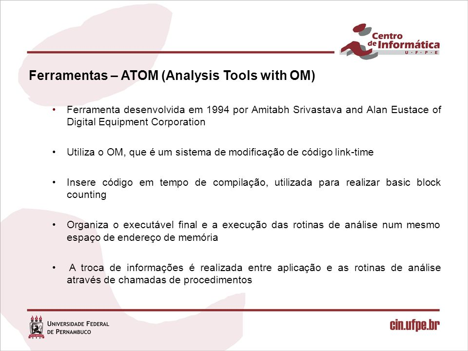 Ferramentas – ATOM (Analysis Tools with OM) Ferramenta desenvolvida em 1994 por Amitabh Srivastava and Alan Eustace of Digital Equipment Corporation U