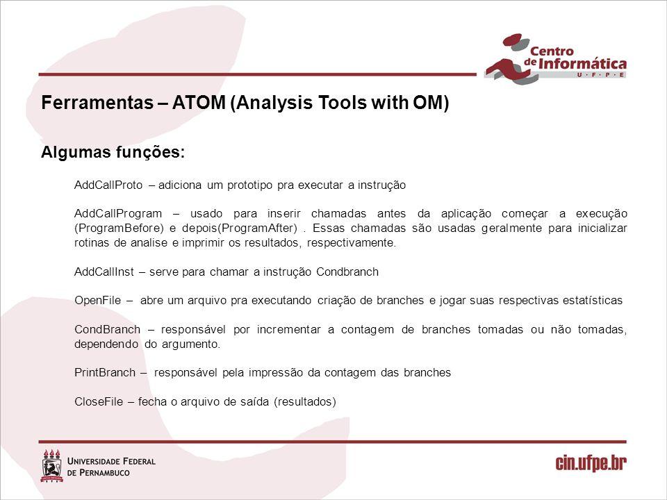 Ferramentas – ATOM (Analysis Tools with OM) Algumas funções: AddCallProto – adiciona um prototipo pra executar a instrução AddCallProgram – usado para inserir chamadas antes da aplicação começar a execução (ProgramBefore) e depois(ProgramAfter).