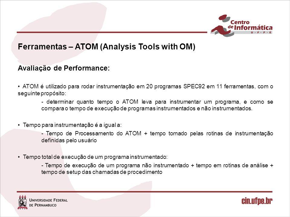 Ferramentas – ATOM (Analysis Tools with OM) Avaliação de Performance: ATOM é utilizado para rodar instrumentação em 20 programas SPEC92 em 11 ferramentas, com o seguinte propósito: - determinar quanto tempo o ATOM leva para instrumentar um programa, e como se compara o tempo de execução de programas instrumentados e não instrumentados.