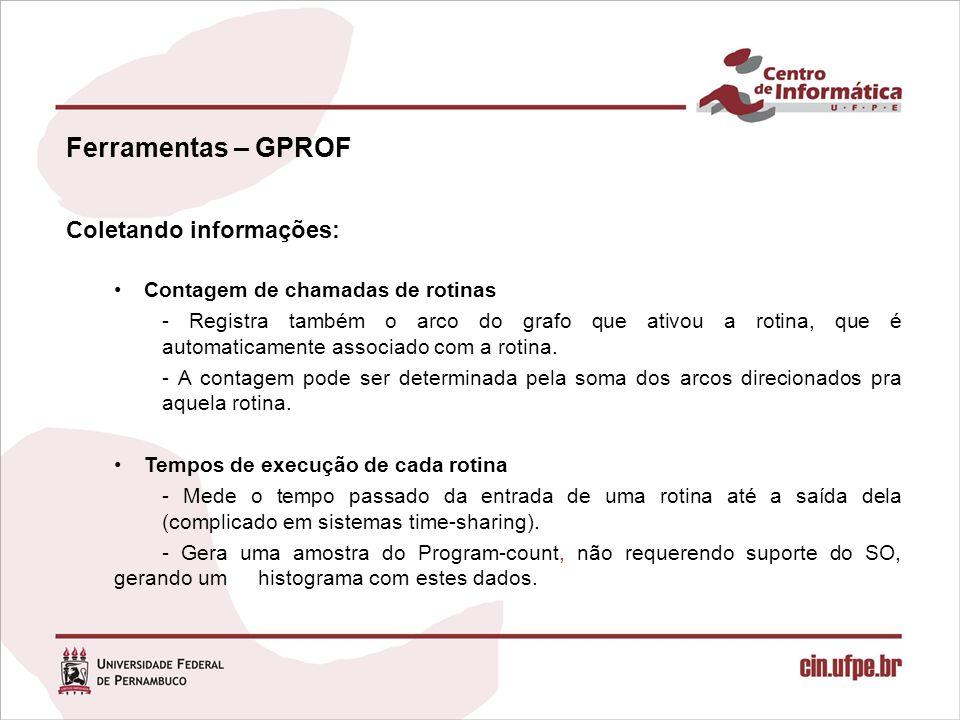 Ferramentas – GPROF Coletando informações: Contagem de chamadas de rotinas - Registra também o arco do grafo que ativou a rotina, que é automaticamente associado com a rotina.