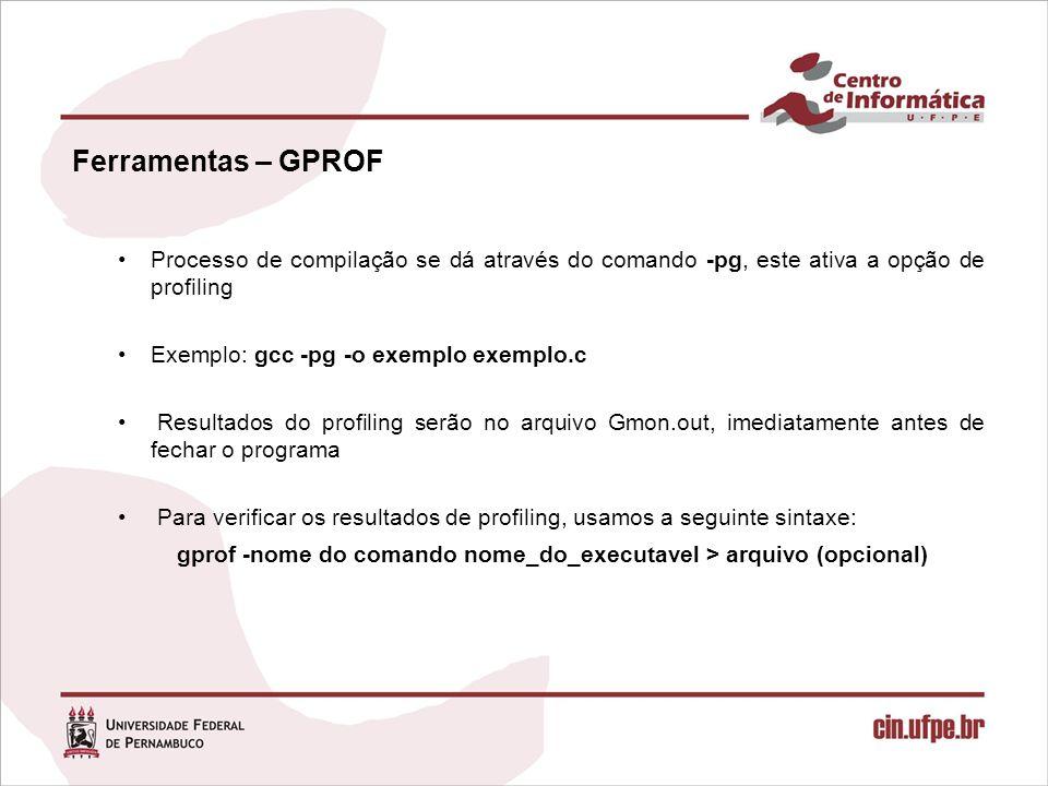 Ferramentas – GPROF Processo de compilação se dá através do comando -pg, este ativa a opção de profiling Exemplo: gcc -pg -o exemplo exemplo.c Resultados do profiling serão no arquivo Gmon.out, imediatamente antes de fechar o programa Para verificar os resultados de profiling, usamos a seguinte sintaxe: gprof -nome do comando nome_do_executavel > arquivo (opcional)