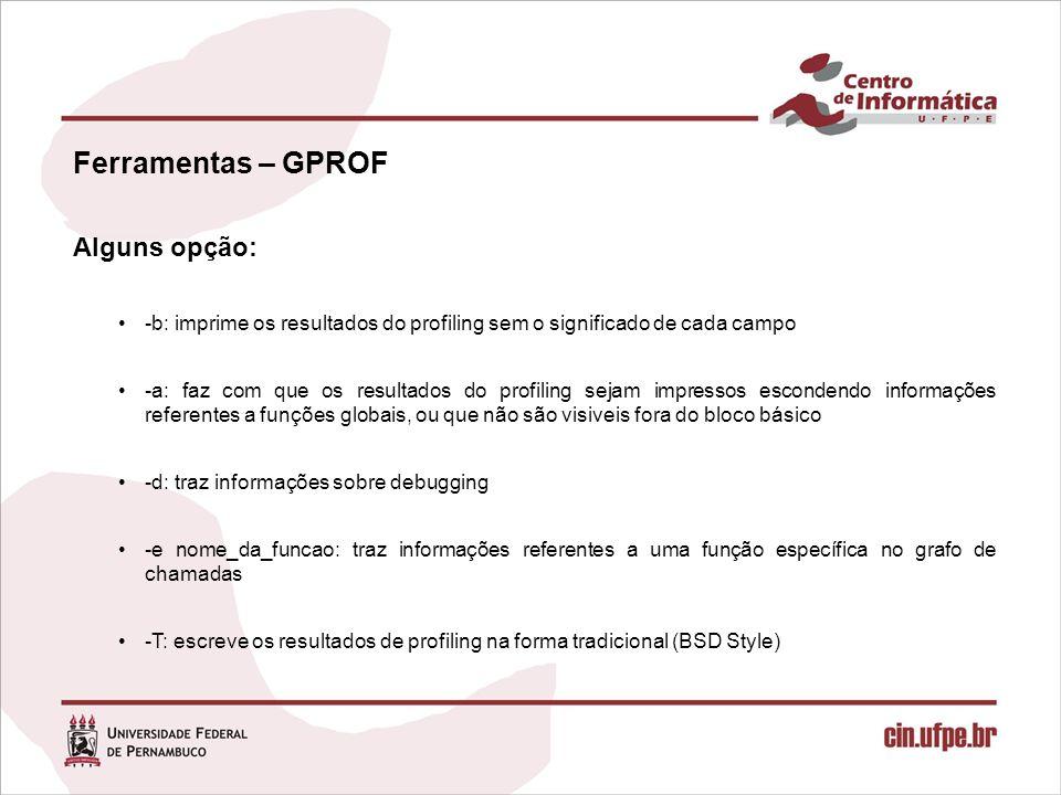 Ferramentas – GPROF Alguns opção: -b: imprime os resultados do profiling sem o significado de cada campo -a: faz com que os resultados do profiling se