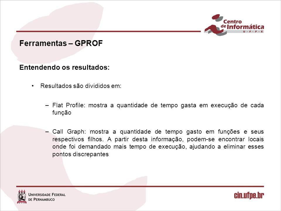 Ferramentas – GPROF Entendendo os resultados: Resultados são divididos em: –Flat Profile: mostra a quantidade de tempo gasta em execução de cada funçã