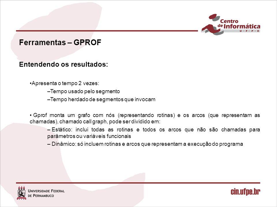 Ferramentas – GPROF Entendendo os resultados: Apresenta o tempo 2 vezes: –Tempo usado pelo segmento –Tempo herdado de segmentos que invocam Gprof mont