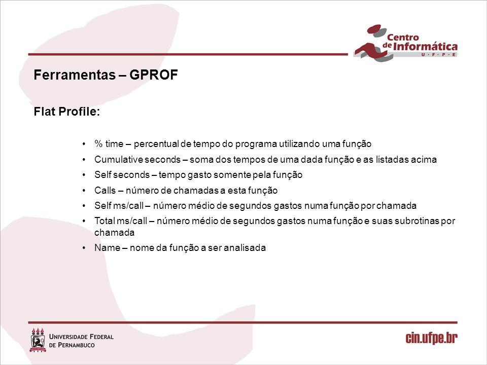 Ferramentas – GPROF Flat Profile: % time – percentual de tempo do programa utilizando uma função Cumulative seconds – soma dos tempos de uma dada funç