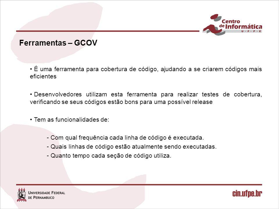 Ferramentas – GCOV É uma ferramenta para cobertura de código, ajudando a se criarem códigos mais eficientes Desenvolvedores utilizam esta ferramenta p