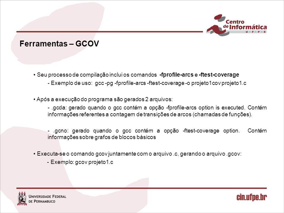 Ferramentas – GCOV Seu processo de compilação inclui os comandos -fprofile-arcs e -ftest-coverage - Exemplo de uso: gcc -pg -fprofile-arcs -ftest-coverage -o projeto1cov projeto1.c Após a execução do programa são gerados 2 arquivos: -.gcda: gerado quando o gcc contém a opção -fprofile-arcs option is executed.