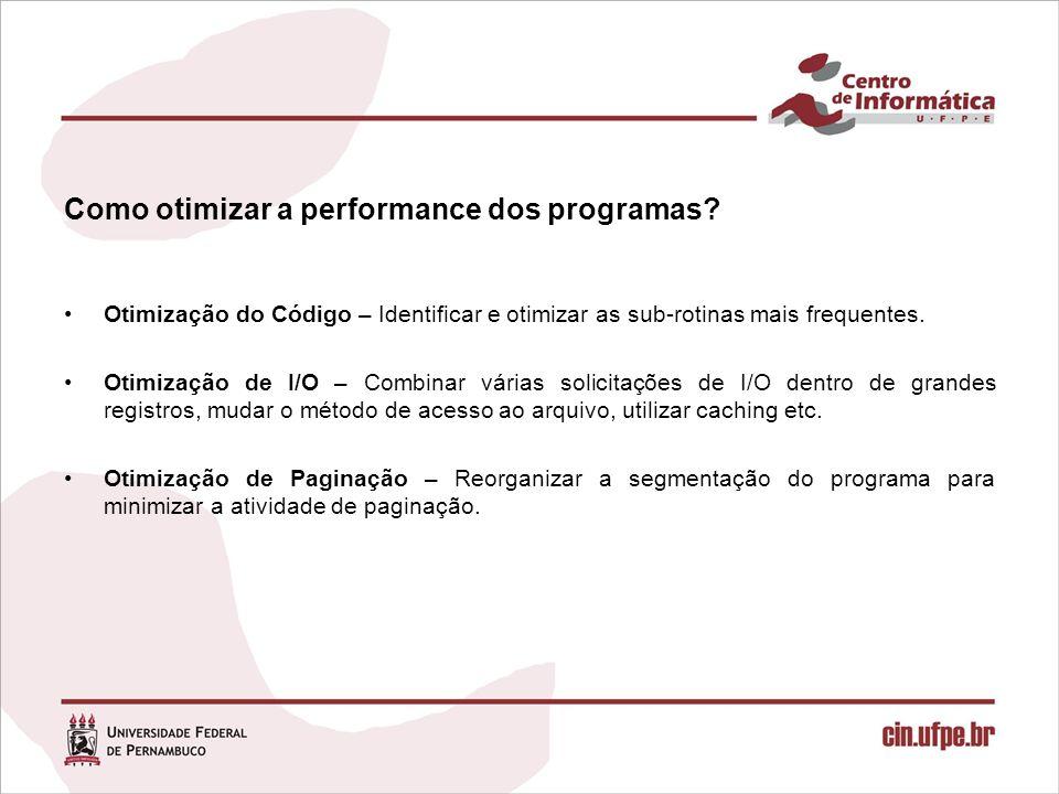 Como otimizar a performance dos programas? Otimização do Código – Identificar e otimizar as sub-rotinas mais frequentes. Otimização de I/O – Combinar