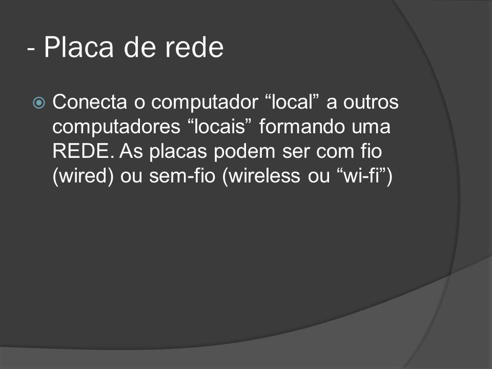 - Placa de rede Conecta o computador local a outros computadores locais formando uma REDE.