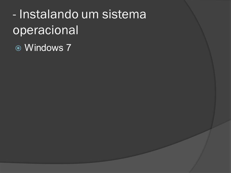 - Instalando um sistema operacional Windows 7