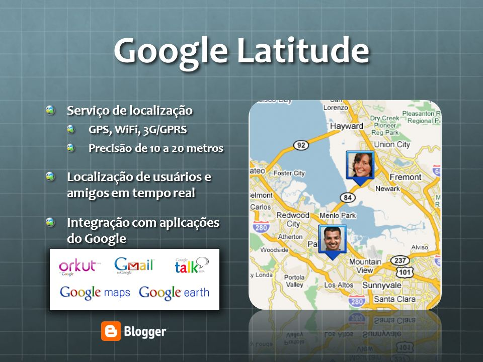 Google Latitude Serviço de localização GPS, WiFi, 3G/GPRS Precisão de 10 a 20 metros Localização de usuários e amigos em tempo real Integração com apl