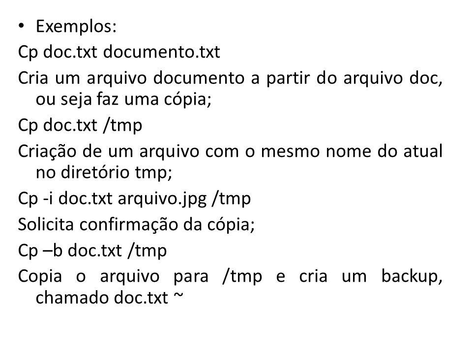 Exemplos: Cp doc.txt documento.txt Cria um arquivo documento a partir do arquivo doc, ou seja faz uma cópia; Cp doc.txt /tmp Criação de um arquivo com o mesmo nome do atual no diretório tmp; Cp -i doc.txt arquivo.jpg /tmp Solicita confirmação da cópia; Cp –b doc.txt /tmp Copia o arquivo para /tmp e cria um backup, chamado doc.txt ~