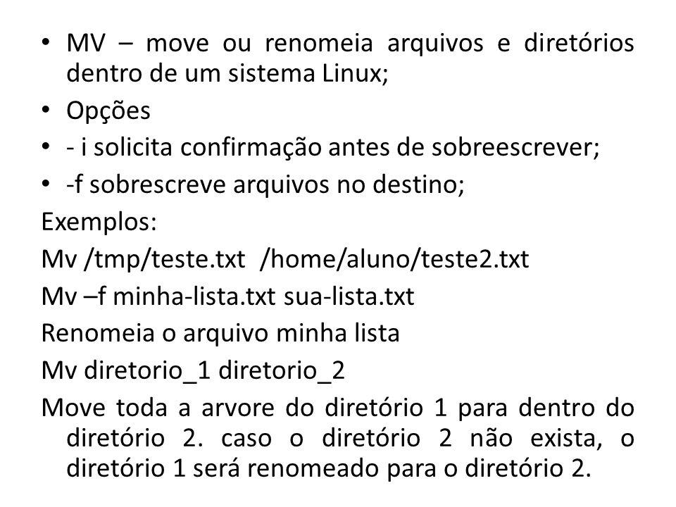 MV – move ou renomeia arquivos e diretórios dentro de um sistema Linux; Opções - i solicita confirmação antes de sobreescrever; -f sobrescreve arquivos no destino; Exemplos: Mv /tmp/teste.txt /home/aluno/teste2.txt Mv –f minha-lista.txt sua-lista.txt Renomeia o arquivo minha lista Mv diretorio_1 diretorio_2 Move toda a arvore do diretório 1 para dentro do diretório 2.