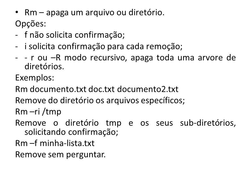 Rm – apaga um arquivo ou diretório. Opções: -f não solicita confirmação; -i solicita confirmação para cada remoção; -- r ou –R modo recursivo, apaga t