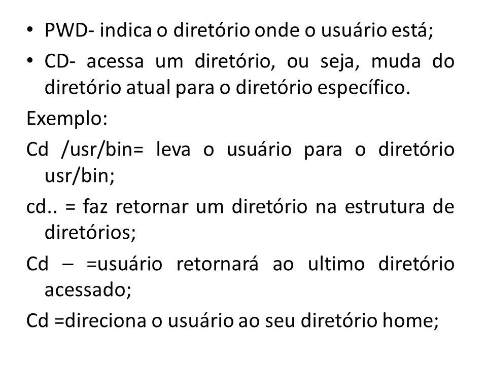 PWD- indica o diretório onde o usuário está; CD- acessa um diretório, ou seja, muda do diretório atual para o diretório específico. Exemplo: Cd /usr/b