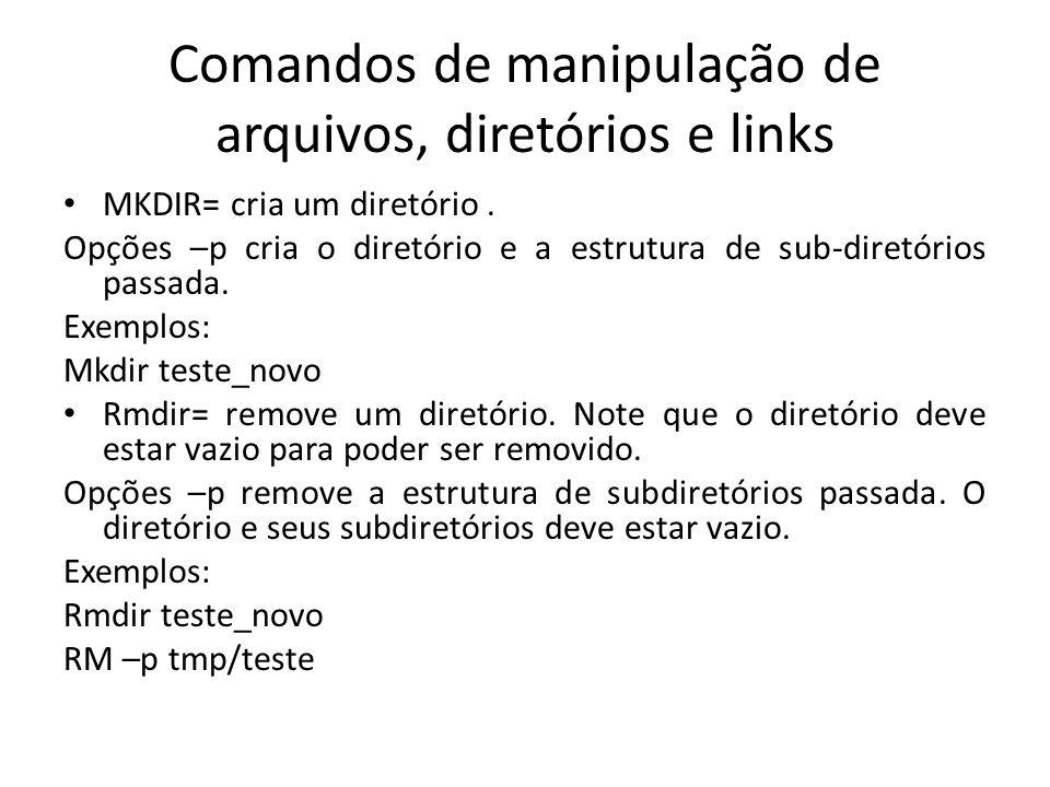 Comandos de manipulação de arquivos, diretórios e links MKDIR= cria um diretório. Opções –p cria o diretório e a estrutura de sub-diretórios passada.