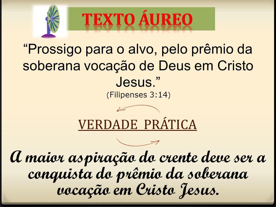 Prossigo para o alvo, pelo prêmio da soberana vocação de Deus em Cristo Jesus. ( Filipenses 3:14 ) VERDADE PRÁTICA A maior aspiração do crente deve se
